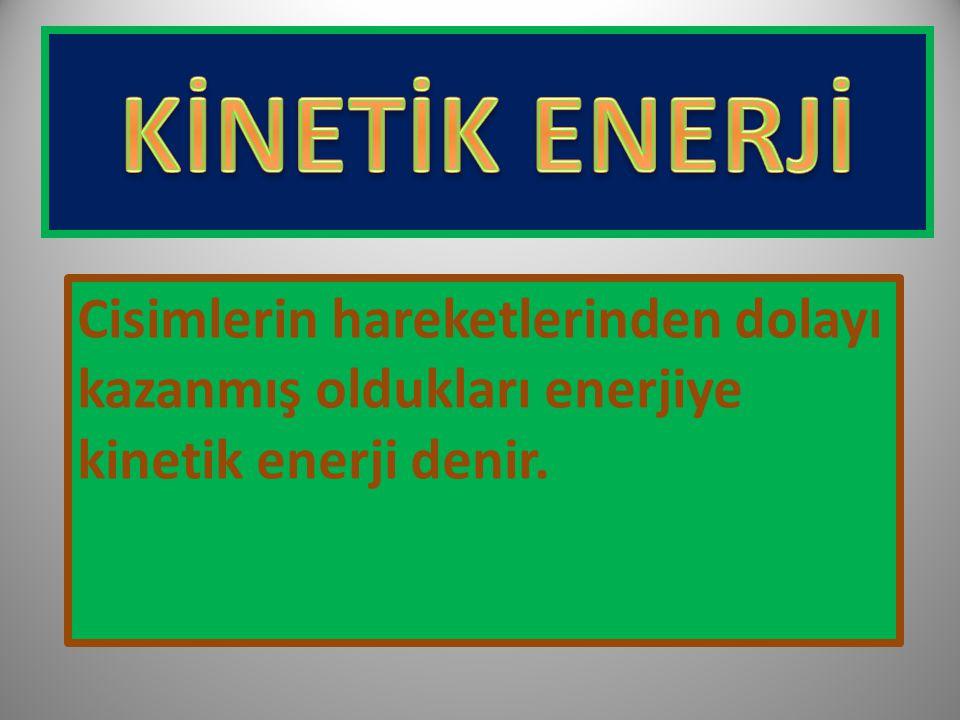 Cisimlerin hareketlerinden dolayı kazanmış oldukları enerjiye kinetik enerji denir.