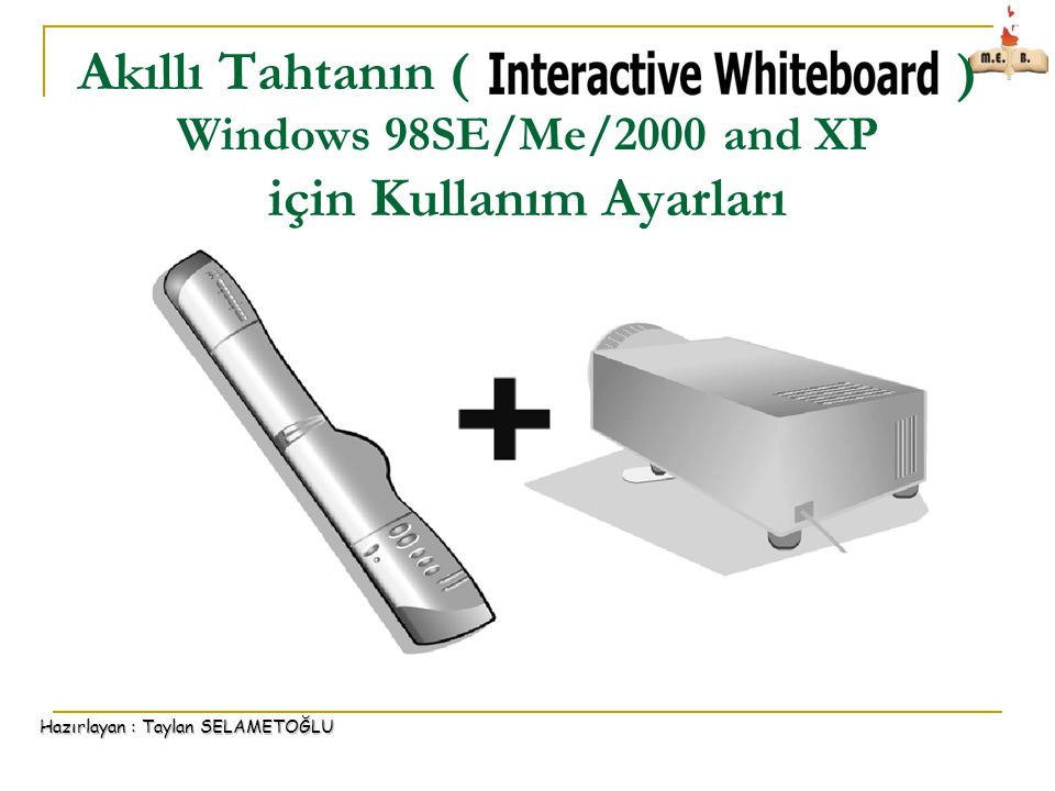 Hazırlayan : Taylan SELAMETOĞLU Akıllı Tahtanın ( ) Windows 98SE/Me/2000 and XP için Kullanım Ayarları