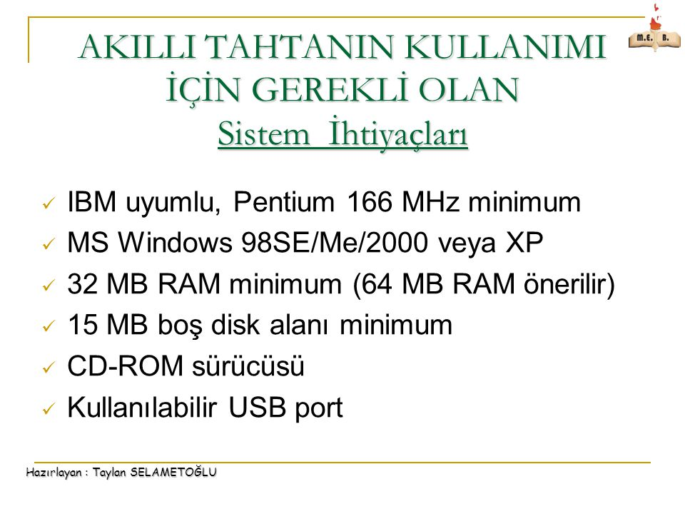 Hazırlayan : Taylan SELAMETOĞLU AKILLI TAHTANIN KULLANIMI İÇİN GEREKLİ OLAN Sistem İhtiyaçları IBM uyumlu, Pentium 166 MHz minimum MS Windows 98SE/Me/2000 veya XP 32 MB RAM minimum (64 MB RAM önerilir) 15 MB boş disk alanı minimum CD-ROM sürücüsü Kullanılabilir USB port