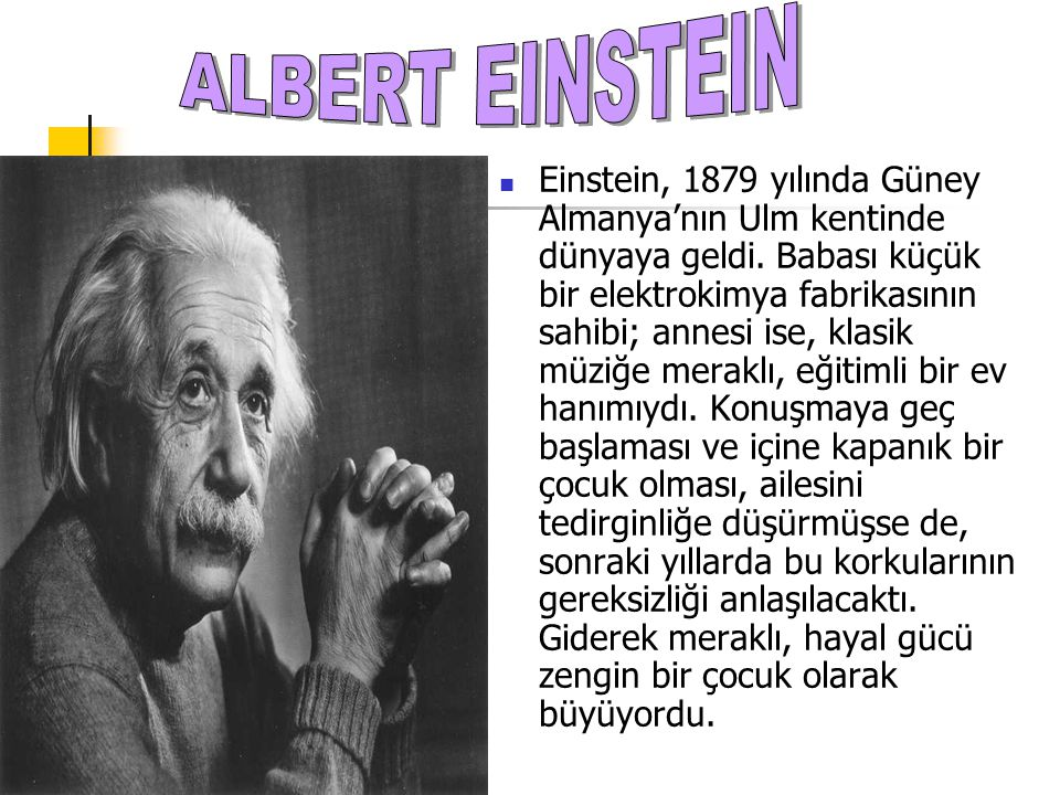 Einstein, 1879 yılında Güney Almanya'nın Ulm kentinde dünyaya geldi. Babası küçük bir elektrokimya fabrikasının sahibi; annesi ise, klasik müziğe mera