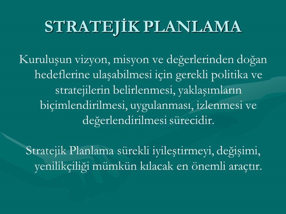 STRATEJİK PLANLAMA Kuruluşun vizyon, misyon ve değerlerinden doğan hedeflerine ulaşabilmesi için gerekli politika ve stratejilerin belirlenmesi, yaklaşımların biçimlendirilmesi, uygulanması, izlenmesi ve değerlendirilmesi sürecidir.