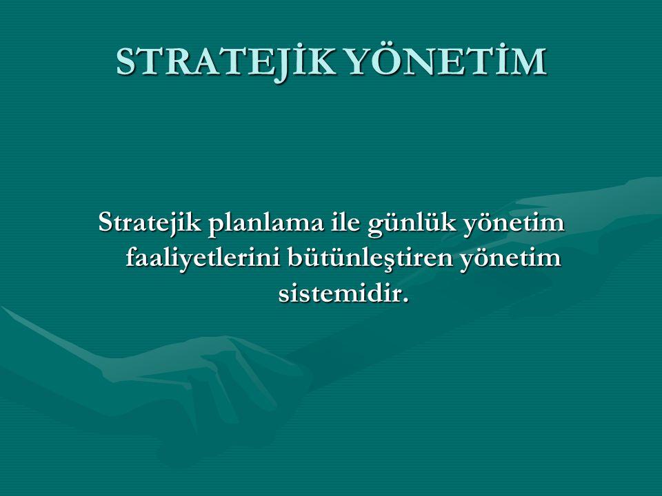 STRATEJİK YÖNETİM Stratejik planlama ile günlük yönetim faaliyetlerini bütünleştiren yönetim sistemidir.