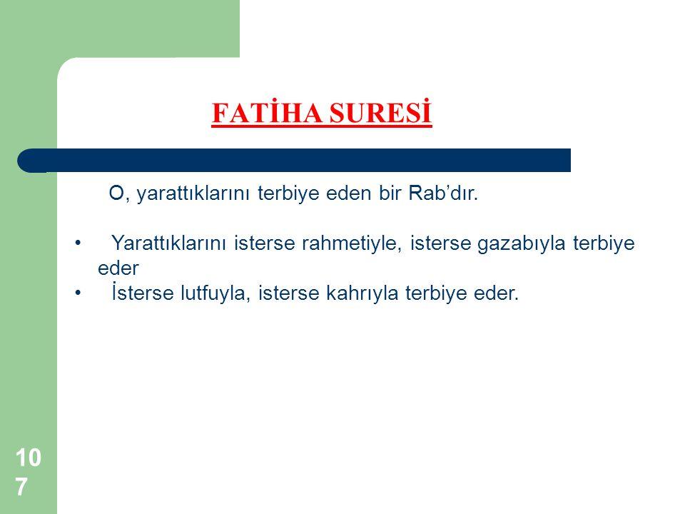 107 FATİHA SURESİ O, yarattıklarını terbiye eden bir Rab'dır. Yarattıklarını isterse rahmetiyle, isterse gazabıyla terbiye eder İsterse lutfuyla, iste