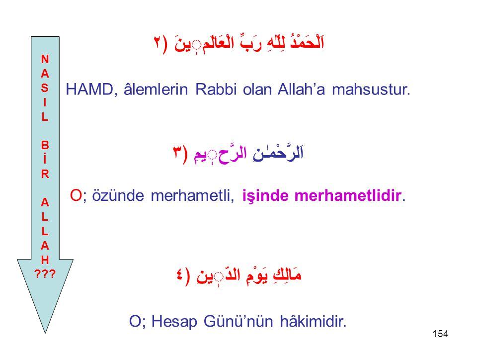 154 اَلْحَمْدُ لِلّٰهِ رَبِّ الْعَالَمينَ ﴿٢ HAMD, âlemlerin Rabbi olan Allah'a mahsustur. N A S I L B İ R A L A H ??? اَلرَّحْمٰـنِ الرَّحيمِ ﴿٣ O; ö