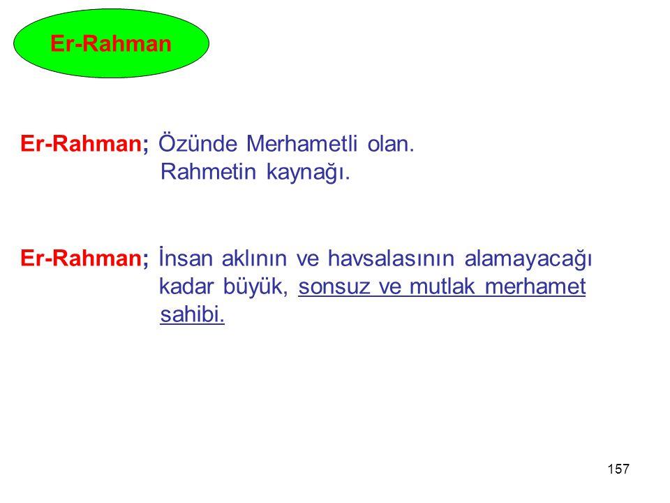 157 Er-Rahman Er-Rahman; Özünde Merhametli olan. Rahmetin kaynağı. Er-Rahman; İnsan aklının ve havsalasının alamayacağı kadar büyük, sonsuz ve mutlak