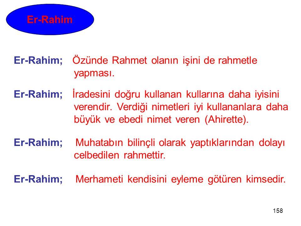 158 Er-Rahim Er-Rahim; Muhatabın bilinçli olarak yaptıklarından dolayı celbedilen rahmettir. Er-Rahim; İradesini doğru kullanan kullarına daha iyisini
