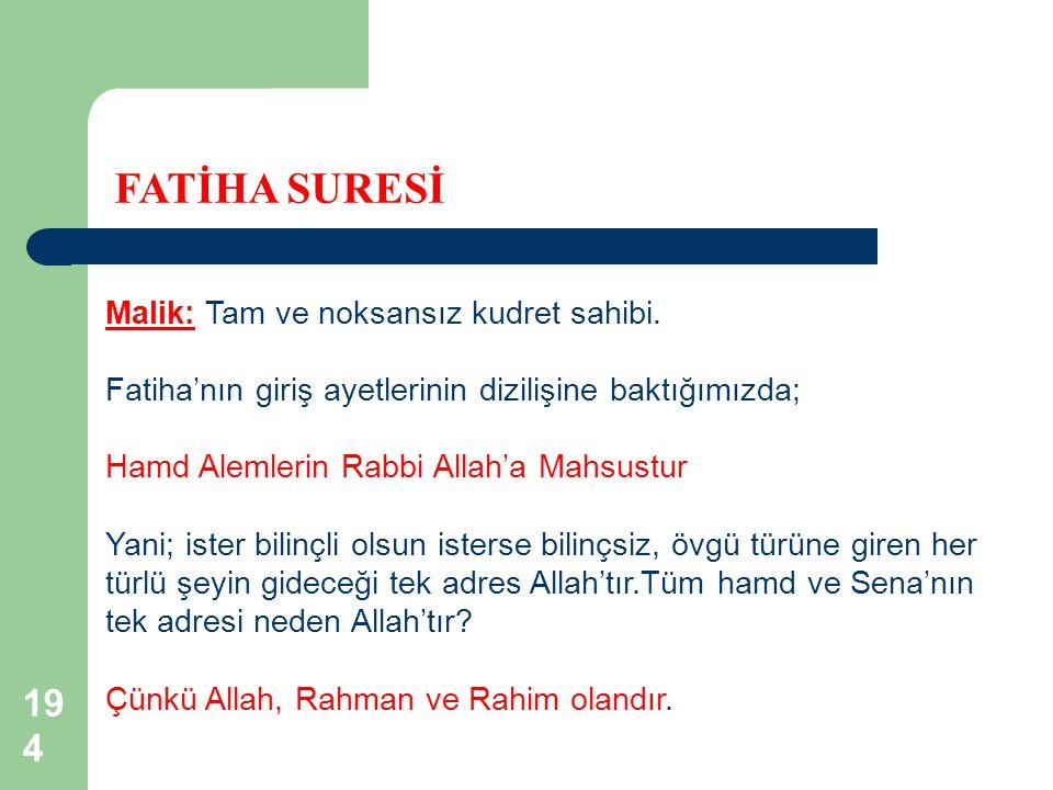 194 FATİHA SURESİ Malik: Tam ve noksansız kudret sahibi. Fatiha'nın giriş ayetlerinin dizilişine baktığımızda; Hamd Alemlerin Rabbi Allah'a Mahsustur