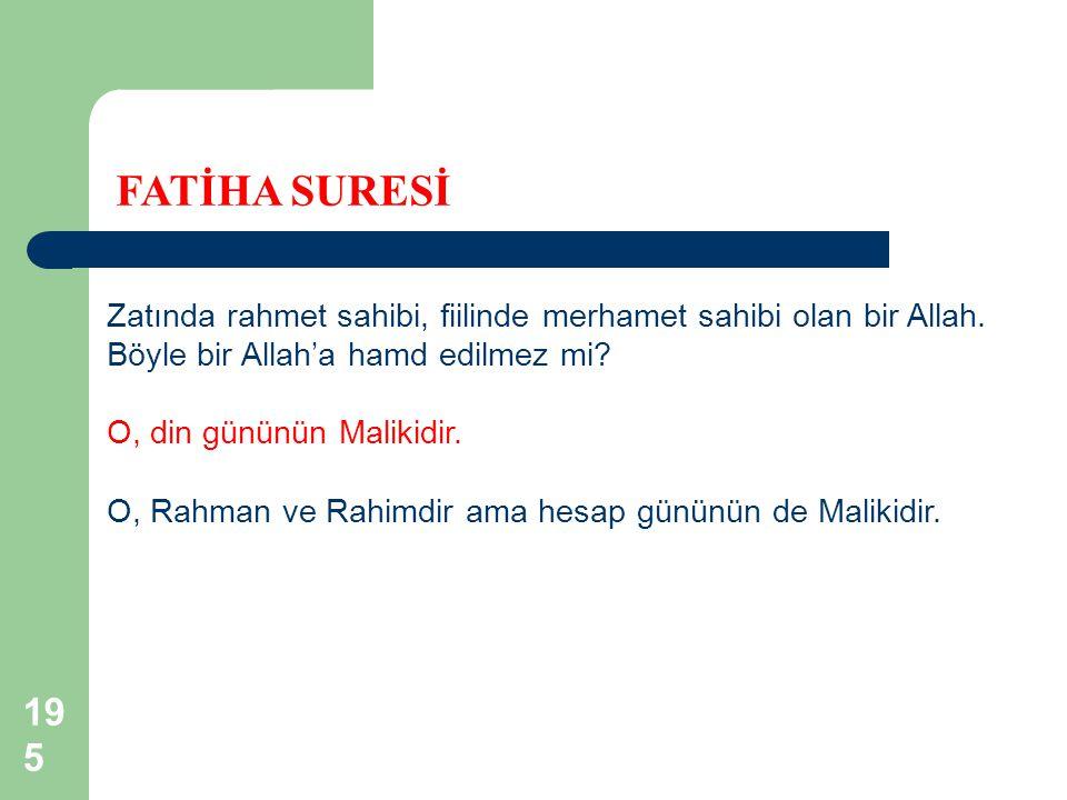 195 FATİHA SURESİ Zatında rahmet sahibi, fiilinde merhamet sahibi olan bir Allah. Böyle bir Allah'a hamd edilmez mi? O, din gününün Malikidir. O, Rahm