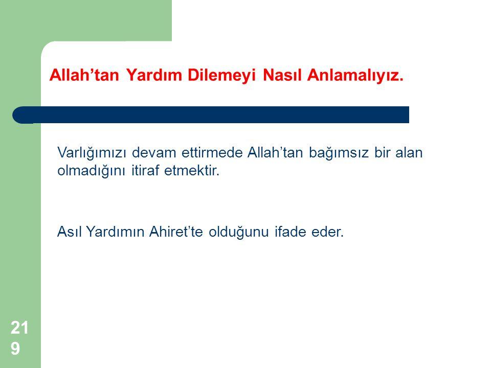 219 Allah'tan Yardım Dilemeyi Nasıl Anlamalıyız. Varlığımızı devam ettirmede Allah'tan bağımsız bir alan olmadığını itiraf etmektir. Asıl Yardımın Ahi