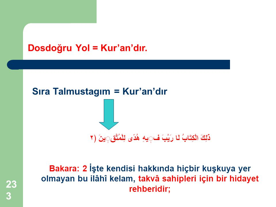 233 Dosdoğru Yol = Kur'an'dır. Sıra Talmustagım = Kur'an'dır ذٰلِكَ الْكِتَابُ لَا رَيْبَ فيهِ هُدًى لِلْمُتَّقينَ ﴿٢ Bakara: 2 İşte kendisi hakkında