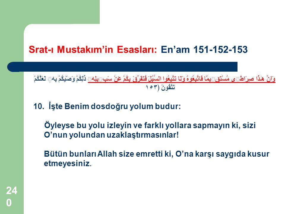 240 Srat-ı Mustakım'in Esasları: En'am 151-152-153 وَاَنَّ هٰـذَا صِرَاطى مُسْتَقيمًا فَاتَّبِعُوهُ وَلَا تَتَّبِعُوا السُّبُلَ فَتَفَرَّقَ بِكُمْ عَن