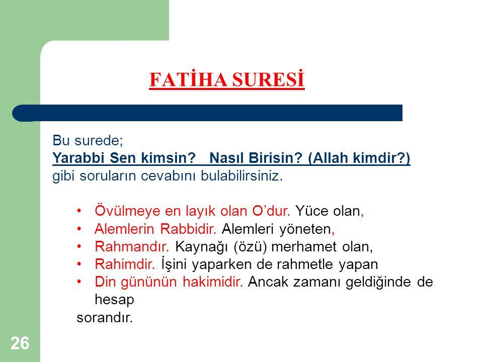 26 FATİHA SURESİ Bu surede; Yarabbi Sen kimsin? Nasıl Birisin? (Allah kimdir?) gibi soruların cevabını bulabilirsiniz. Övülmeye en layık olan O'dur. Y