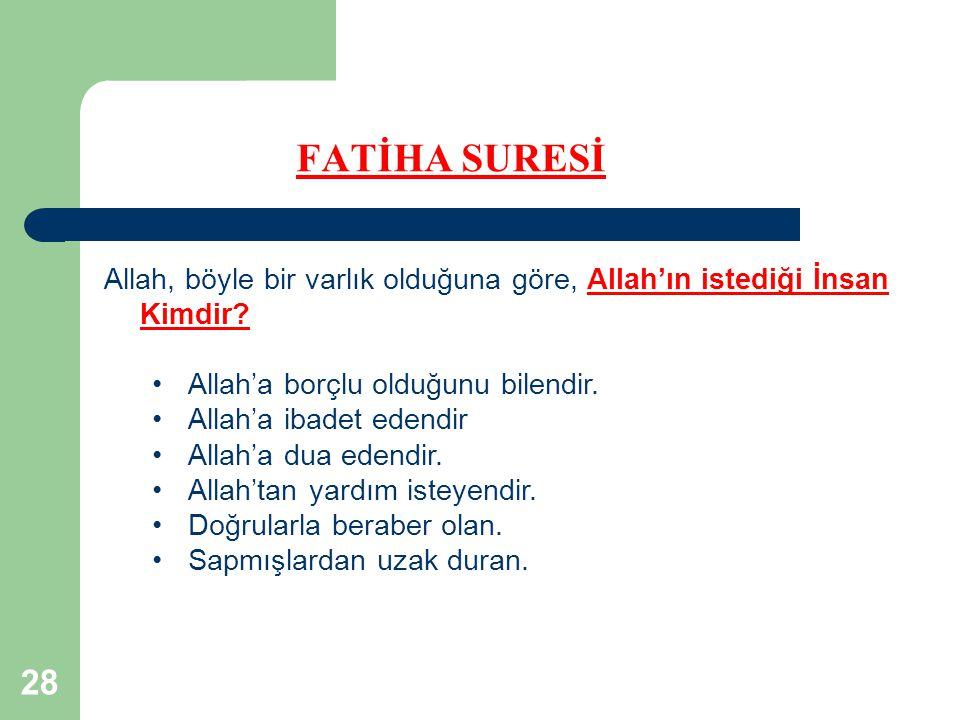 28 FATİHA SURESİ Allah, böyle bir varlık olduğuna göre, Allah'ın istediği İnsan Kimdir? Allah'a borçlu olduğunu bilendir. Allah'a ibadet edendir Allah