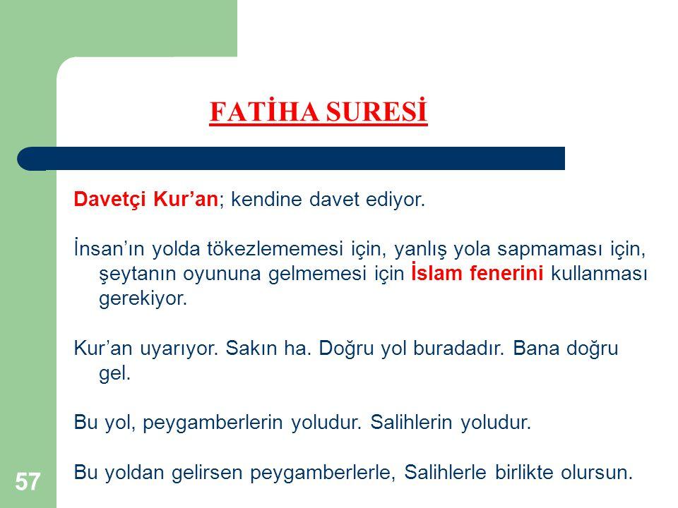 57 FATİHA SURESİ Davetçi Kur'an; kendine davet ediyor. İnsan'ın yolda tökezlememesi için, yanlış yola sapmaması için, şeytanın oyununa gelmemesi için