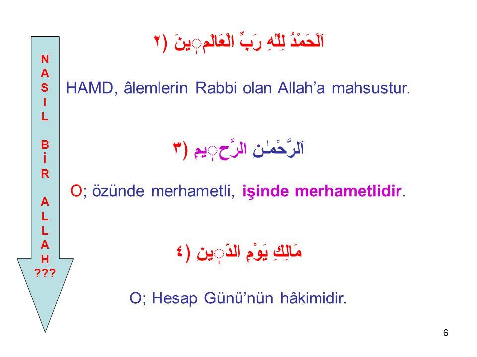 6 اَلْحَمْدُ لِلّٰهِ رَبِّ الْعَالَمينَ ﴿٢ HAMD, âlemlerin Rabbi olan Allah'a mahsustur. اَلرَّحْمٰـنِ الرَّحيمِ ﴿٣ O; özünde merhametli, işinde merha