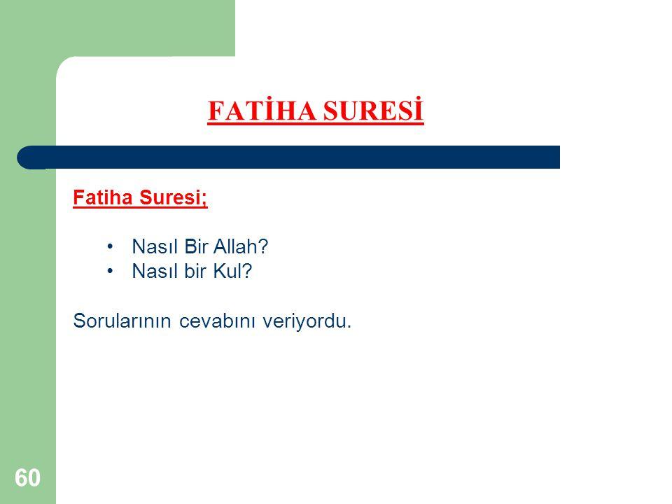 60 FATİHA SURESİ Fatiha Suresi; Nasıl Bir Allah? Nasıl bir Kul? Sorularının cevabını veriyordu.