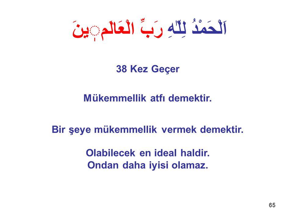 65 اَلْحَمْدُ لِلّٰهِ رَبِّ الْعَالَمينَ 38 Kez Geçer Mükemmellik atfı demektir.