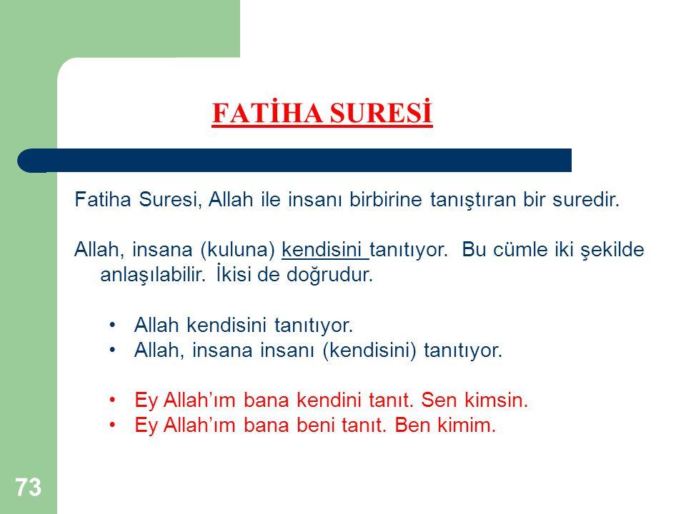 73 FATİHA SURESİ Fatiha Suresi, Allah ile insanı birbirine tanıştıran bir suredir. Allah, insana (kuluna) kendisini tanıtıyor. Bu cümle iki şekilde an
