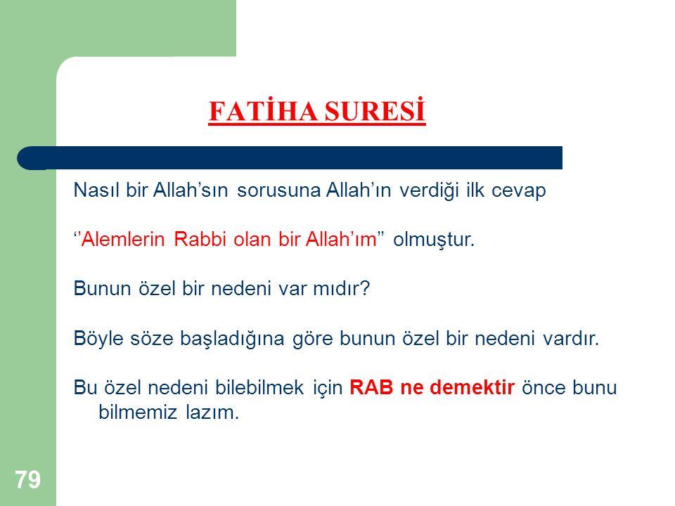 79 FATİHA SURESİ Nasıl bir Allah'sın sorusuna Allah'ın verdiği ilk cevap ''Alemlerin Rabbi olan bir Allah'ım'' olmuştur.