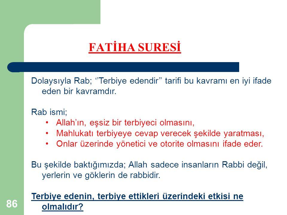 86 FATİHA SURESİ Dolaysıyla Rab; ''Terbiye edendir'' tarifi bu kavramı en iyi ifade eden bir kavramdır. Rab ismi; Allah'ın, eşsiz bir terbiyeci olması