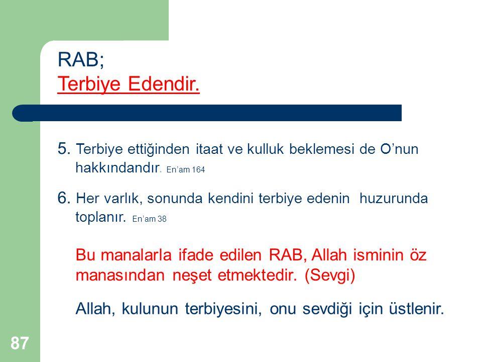 87 RAB; Terbiye Edendir. 5. Terbiye ettiğinden itaat ve kulluk beklemesi de O'nun hakkındandır. En'am 164 6. Her varlık, sonunda kendini terbiye edeni