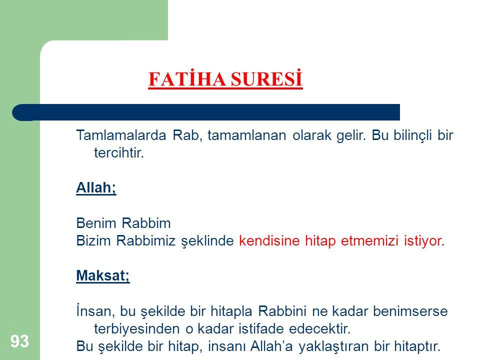 93 FATİHA SURESİ Tamlamalarda Rab, tamamlanan olarak gelir. Bu bilinçli bir tercihtir. Allah; Benim Rabbim Bizim Rabbimiz şeklinde kendisine hitap etm