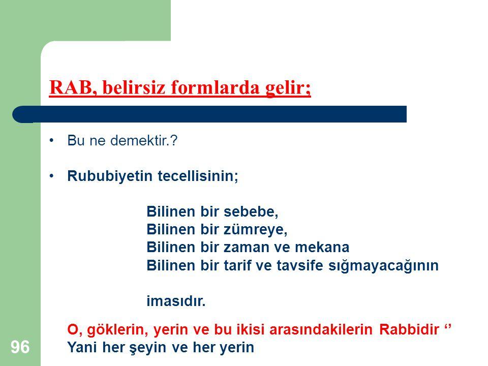 96 RAB, belirsiz formlarda gelir; Bu ne demektir.? Rububiyetin tecellisinin; Bilinen bir sebebe, Bilinen bir zümreye, Bilinen bir zaman ve mekana Bili