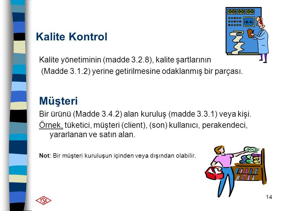 14 Kalite Kontrol Kalite yönetiminin (madde 3.2.8), kalite şartlarının (Madde 3.1.2) yerine getirilmesine odaklanmış bir parçası. Müşteri Bir ürünü (M