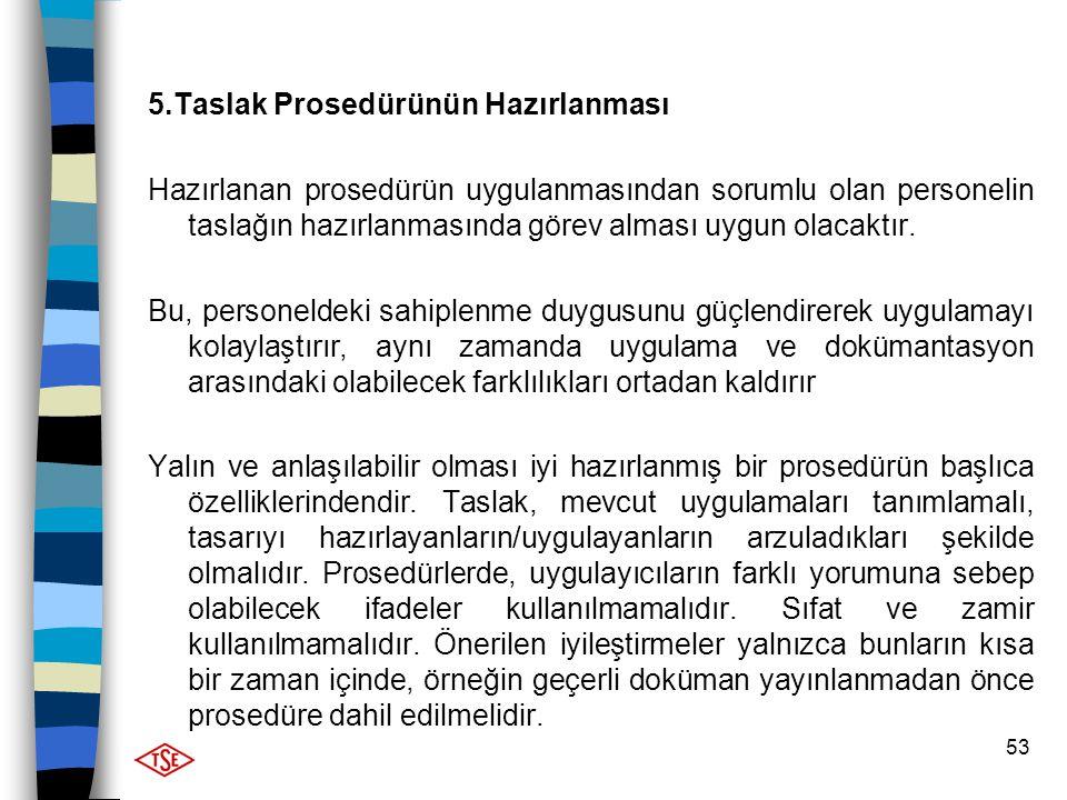 53 5.Taslak Prosedürünün Hazırlanması Hazırlanan prosedürün uygulanmasından sorumlu olan personelin taslağın hazırlanmasında görev alması uygun olacak