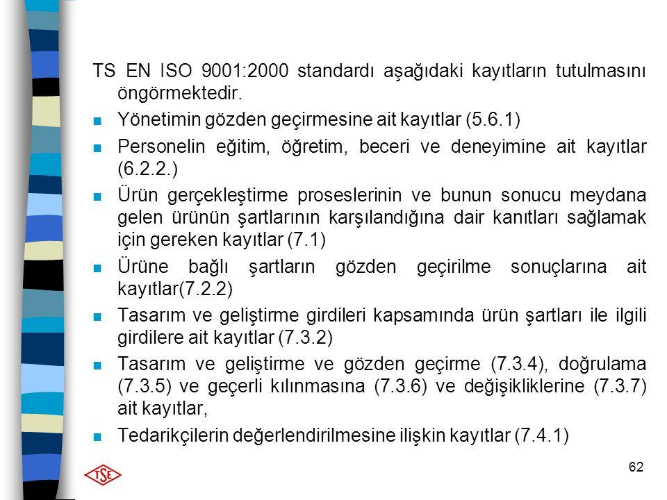 62 TS EN ISO 9001:2000 standardı aşağıdaki kayıtların tutulmasını öngörmektedir. n Yönetimin gözden geçirmesine ait kayıtlar (5.6.1) n Personelin eğit