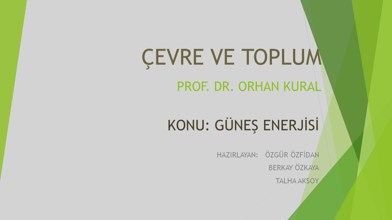 ÇEVRE VE TOPLUM PROF. DR. ORHAN KURAL KONU: GÜNEŞ ENERJİSİ HAZIRLAYAN: ÖZGÜR ÖZFİDAN BERKAY ÖZKAYA TALHA AKSOY