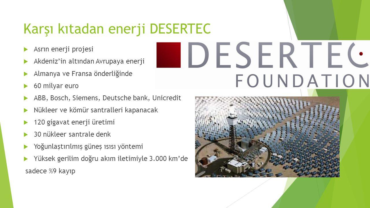 Karşı kıtadan enerji DESERTEC  Asrın enerji projesi  Akdeniz'in altından Avrupaya enerji  Almanya ve Fransa önderliğinde  60 milyar euro  ABB, Bo