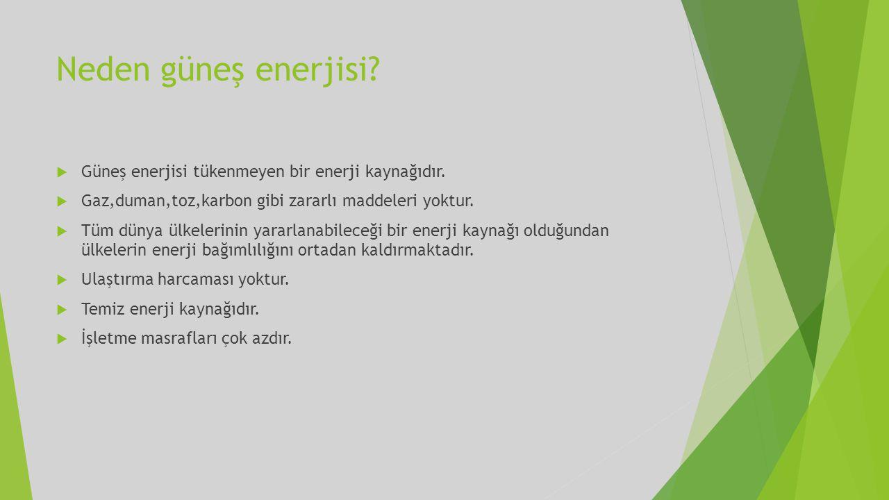 Neden güneş enerjisi?  Güneş enerjisi tükenmeyen bir enerji kaynağıdır.  Gaz,duman,toz,karbon gibi zararlı maddeleri yoktur.  Tüm dünya ülkelerinin