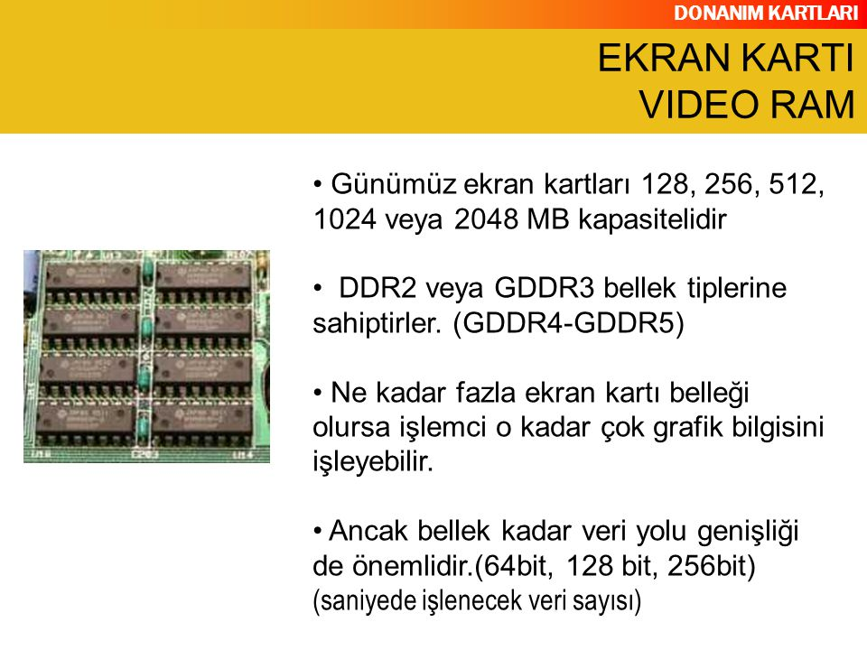DONANIM KARTLARI Günümüz ekran kartları 128, 256, 512, 1024 veya 2048 MB kapasitelidir DDR2 veya GDDR3 bellek tiplerine sahiptirler. (GDDR4-GDDR5) Ne