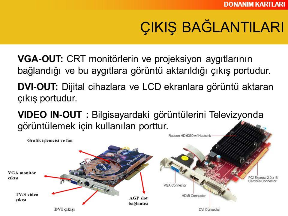 DONANIM KARTLARI VGA-OUT: CRT monitörlerin ve projeksiyon aygıtlarının bağlandığı ve bu aygıtlara görüntü aktarıldığı çıkış portudur. DVI-OUT: Dijital