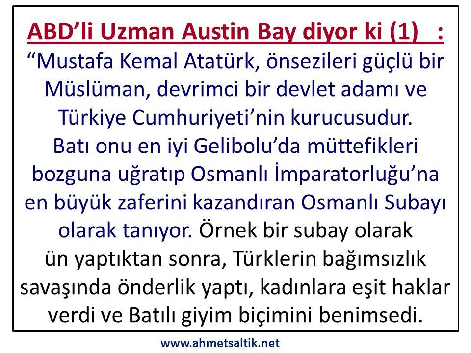 ABD'li Uzman Austin Bay diyor ki (1) : Mustafa Kemal Atatürk, önsezileri güçlü bir Müslüman, devrimci bir devlet adamı ve Türkiye Cumhuriyeti'nin kurucusudur.