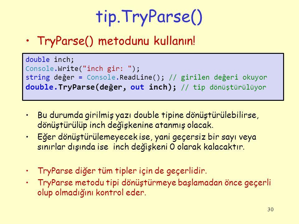 TryParse örnek: 31 using System; class Program { /* inch ' i santimetreye d ö n ü şt ü rme */ static void Main() { double inch; double santimetre; string değer; Console.Write( inch gir: ); değer = Console.ReadLine(); // girilen değeri okuyor double.TryParse(değer, out inch); // tip d ö n ü şt ü r ü l ü yor santimetre = inch * 2.54; Console.WriteLine( {0} inch {1} santimetre eder , inch, santimetre); }