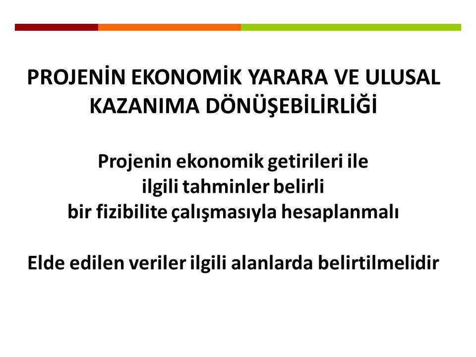 PROJENİN EKONOMİK YARARA VE ULUSAL KAZANIMA DÖNÜŞEBİLİRLİĞİ Projenin ekonomik getirileri ile ilgili tahminler belirli bir fizibilite çalışmasıyla hesa