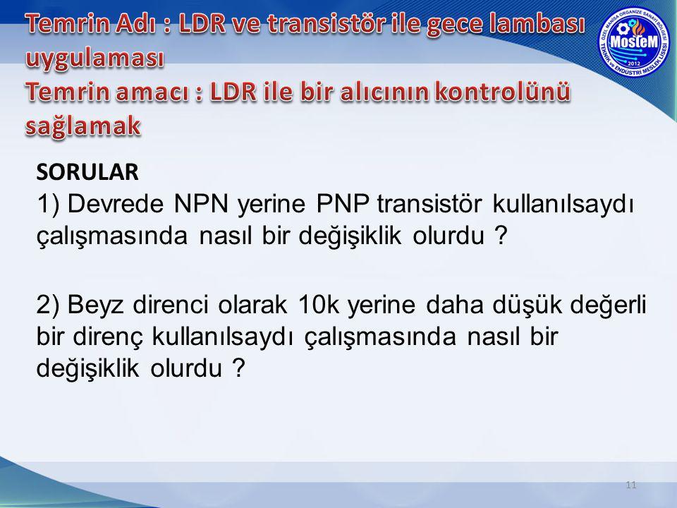 11 SORULAR 1) Devrede NPN yerine PNP transistör kullanılsaydı çalışmasında nasıl bir değişiklik olurdu ? 2) Beyz direnci olarak 10k yerine daha düşük