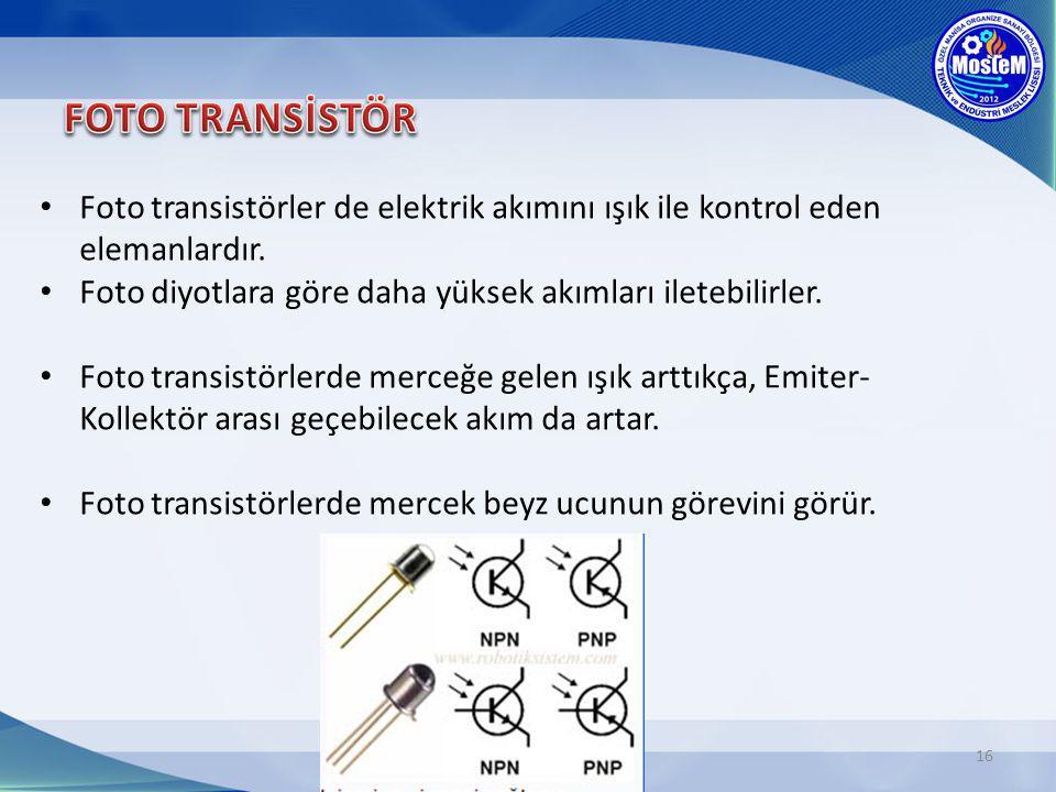16 Foto transistörler de elektrik akımını ışık ile kontrol eden elemanlardır. Foto diyotlara göre daha yüksek akımları iletebilirler. Foto transistörl