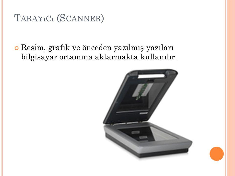 T ARAYıCı (S CANNER ) Resim, grafik ve önceden yazılmış yazıları bilgisayar ortamına aktarmakta kullanılır.