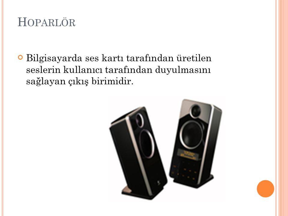 H OPARLÖR Bilgisayarda ses kartı tarafından üretilen seslerin kullanıcı tarafından duyulmasını sağlayan çıkış birimidir.