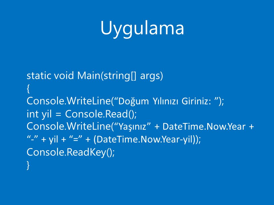 Uygulama static void Main(string[] args) { Console.WriteLine( Doğum Yılınızı Giriniz: ); int yil = Console.Read(); Console.WriteLine( Yaşınız + DateTime.Now.Year + - + yil + = + (DateTime.Now.Year-yil) ); Console.ReadKey(); }