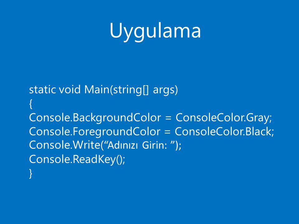 Uygulama static void Main(string[] args) { Console.BackgroundColor = ConsoleColor.Gray; Console.ForegroundColor = ConsoleColor.Black; Console.Write( ""