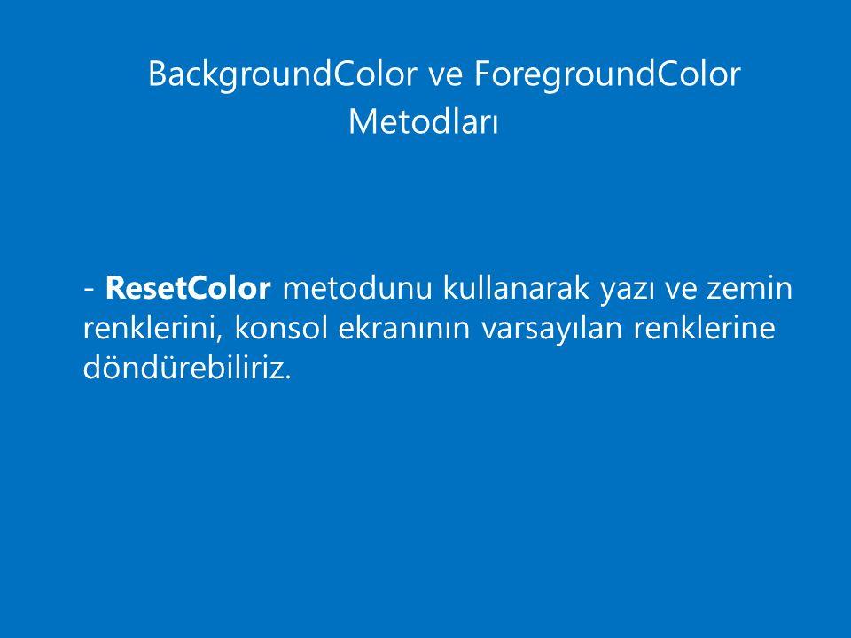 BackgroundColor ve ForegroundColor Metodları - ResetColor metodunu kullanarak yazı ve zemin renklerini, konsol ekranının varsayılan renklerine döndürebiliriz.