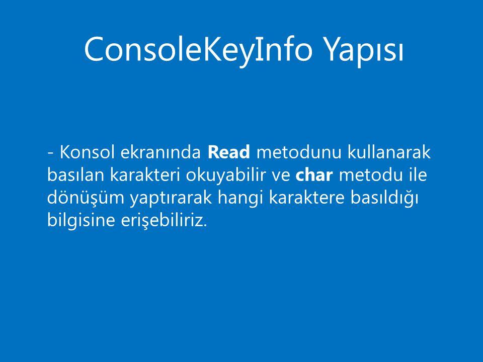 ConsoleKeyInfo Yapısı - Konsol ekranında Read metodunu kullanarak basılan karakteri okuyabilir ve char metodu ile dönüşüm yaptırarak hangi karaktere basıldığı bilgisine erişebiliriz.