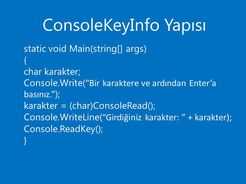 ConsoleKeyInfo Yapısı static void Main(string[] args) { char karakter; Console.Write( Bir karaktere ve ardından Enter'a basınız. ); karakter = (char)ConsoleRead(); Console.WriteLine( Girdiğiniz karakter: + karakter); Console.ReadKey(); }