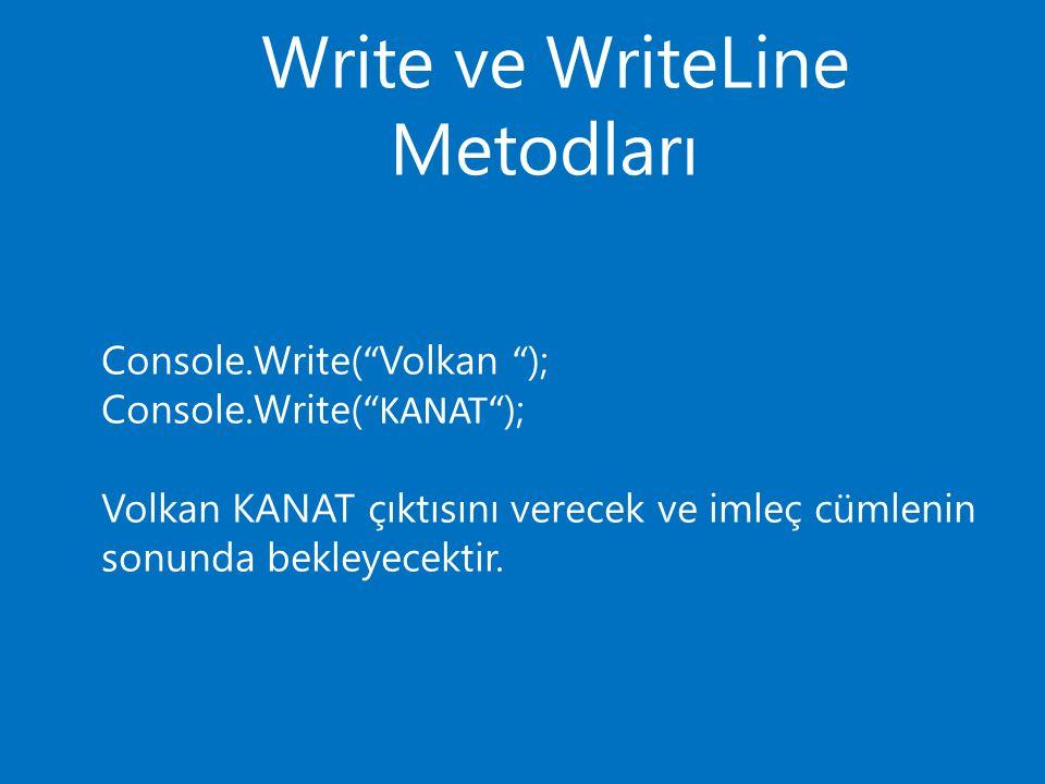 Write ve WriteLine Metodları Console.Write( Volkan ); Console.Write( KANAT ); Volkan KANAT çıktısını verecek ve imleç cümlenin sonunda bekleyecektir.