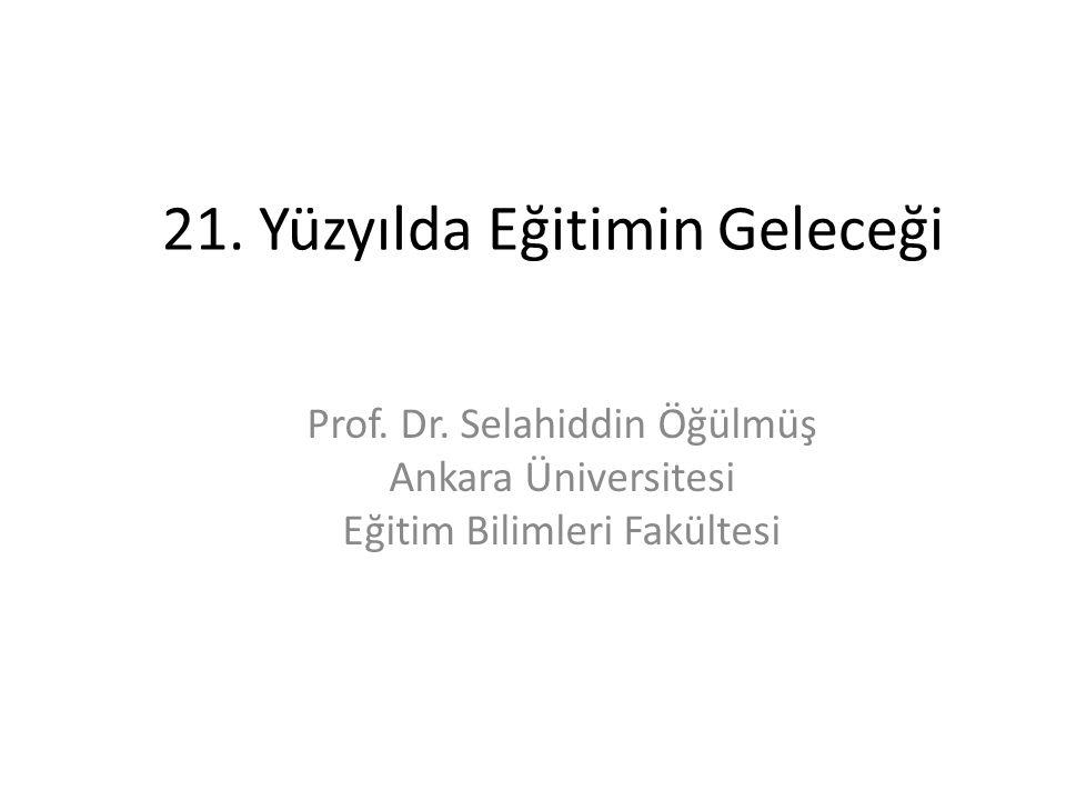 21. Yüzyılda Eğitimin Geleceği Prof. Dr. Selahiddin Öğülmüş Ankara Üniversitesi Eğitim Bilimleri Fakültesi