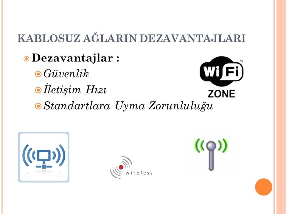 KABLOSUZ AĞLARIN DEZAVANTAJLARI  Dezavantajlar :  Güvenlik  İletişim Hızı  Standartlara Uyma Zorunluluğu